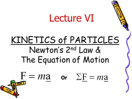 KINETICS of PARTICLES Newton's 2 nd Law & The Equation of Motion Lecture VI Or.