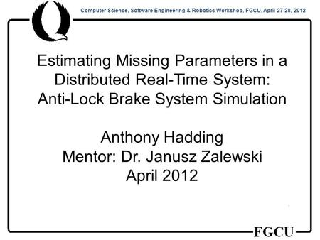 Computer Science, Software Engineering & Robotics Workshop, FGCU, April 27-28, 2012 Estimating Missing Parameters in a Distributed Real-Time System: Anti-Lock.