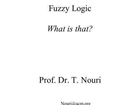 Fuzzy Logic What is that? Prof. Dr. T. Nouri