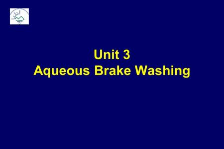 Unit 3 Aqueous Brake Washing. Baseline: Solvent Brake Washing Environmental Concerns Solvent emissions cause smog formation Spent solvents are hazardous.