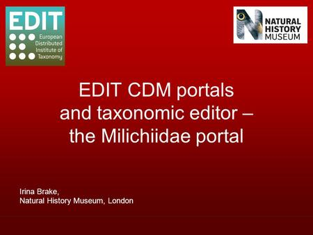 Irina Brake, Natural History Museum, London EDIT CDM portals and taxonomic editor – the Milichiidae portal.