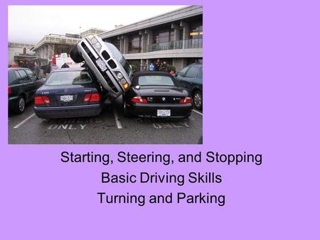 Starting, Steering, and Stopping Basic Driving Skills Turning and Parking.