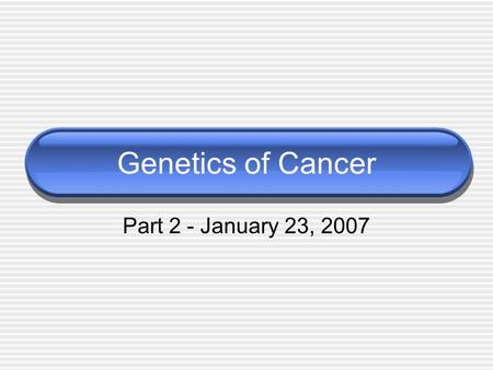 Genetics of Cancer Part 2 - January 23, 2007. Review Two mutations must occur: