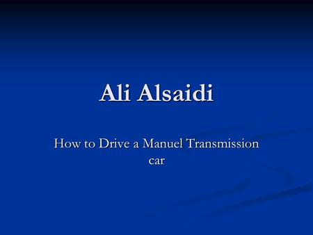 Ali Alsaidi How to Drive a Manuel Transmission car.