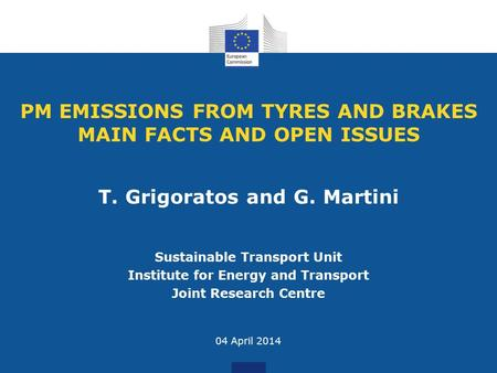 PM EMISSIONS FROM TYRES AND BRAKES MAIN FACTS AND OPEN ISSUES Sustainable Transport Unit Institute for Energy and Transport Joint Research Centre 04 April.