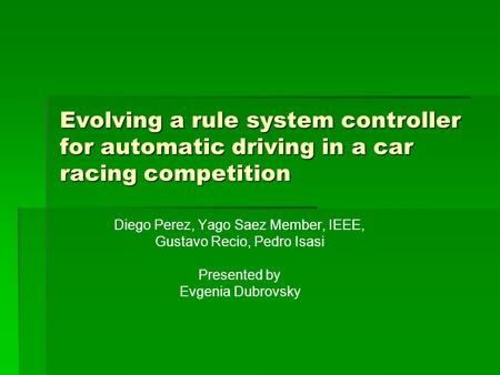 Evolving a rule system controller for automatic driving in a car racing competition Diego Perez, Yago Saez Member, IEEE, Gustavo Recio, Pedro Isasi Presented.