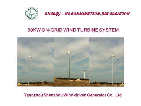 ENERGY----NO CONSUMPTION, BUT CREATION Yangzhou Shenzhou Wind-driven Generator Co., Ltd 60KW ON-GRID WIND TURBINE SYSTEM.