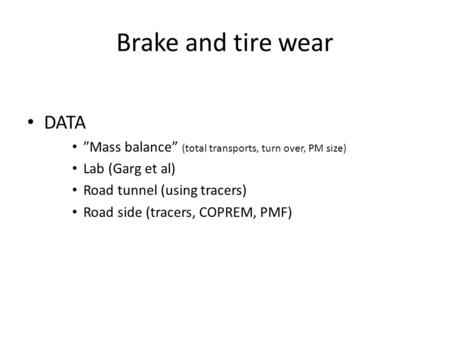 "Brake and tire wear DATA ""Mass balance"" (total transports, turn over, PM size) Lab (Garg et al) Road tunnel (using tracers) Road side (tracers, COPREM,"