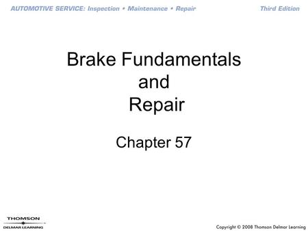 Brake Fundamentals and Repair Chapter 57. Objectives Explain the basic principles of braking, including friction, pressure, and heat dissipation Describe.