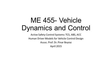 ME 455- Vehicle Dynamics and Control Active Safety Control Systems: TCS, ABS, ACC Human Driver Models for Vehicle Control Design Assoc. Prof. Dr. Pinar.