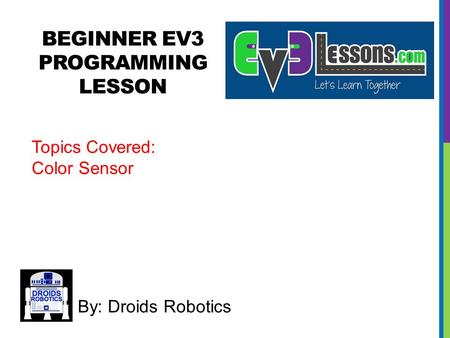 BEGINNER EV3 PROGRAMMING LESSON By: Droids Robotics Topics Covered: Color Sensor.