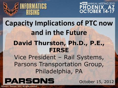 ©David F. Thurston, 2012, All rights reserved Capacity Implications of PTC now and in the Future David Thurston, Ph.D., P.E., FIRSE Vice President – Rail.