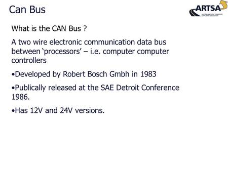 What is the CAN Bus ? A two wire electronic communication data bus between 'processors' – i.e. computer computer controllers Developed by Robert Bosch.