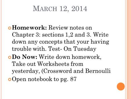 M ARCH 12, 2014 Homework: Review notes on Chapter 3: sections 1,2 and 3. Write down any concepts that your having trouble with. Test- On Tuesday Do Now: