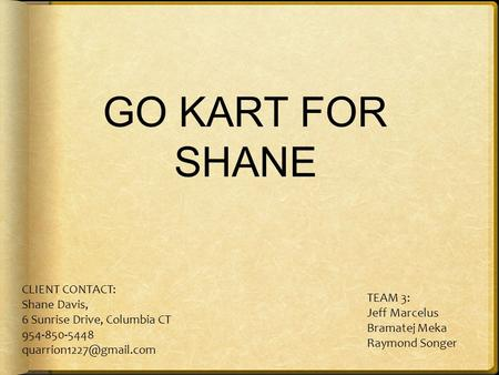 GO KART FOR SHANE CLIENT CONTACT: Shane Davis, 6 Sunrise Drive, Columbia CT 954-850-5448 TEAM 3: Jeff Marcelus Bramatej Meka Raymond.