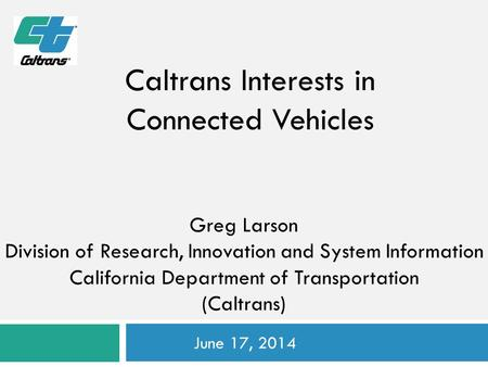 Greg Larson Division of Research, Innovation and System Information California Department of Transportation (Caltrans) June 17, 2014 Caltrans Interests.