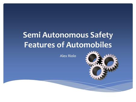 Semi Autonomous SafetyFeatures of Automobiles Semi Autonomous Safety Features of Automobiles Alex Riolo.
