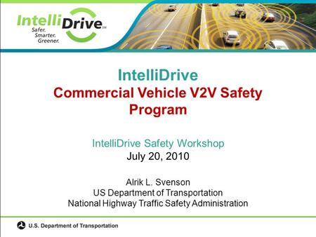 IntelliDrive Safety Workshop July 20, 2010 Alrik L. Svenson US Department of Transportation National Highway Traffic Safety Administration IntelliDrive.