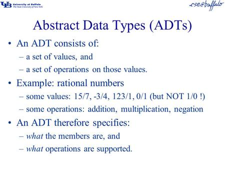 Abstract Data Types (ADTs) An ADT consists of: –a set of values, and –a set of operations on those values. Example: rational numbers –some values: 15/7,
