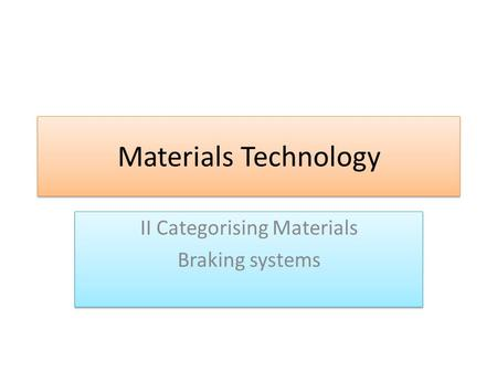 Materials Technology II Categorising Materials Braking systems II Categorising Materials Braking systems.
