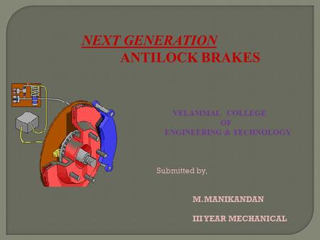 NEXT GENERATION ANTILOCK BRAKES VELAMMAL COLLEGE OF ENGINEERING & TECHNOLOGY Submitted by, M.MANIKANDAN III YEAR MECHANICAL.