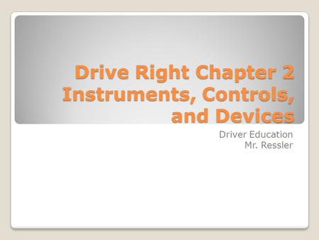 Drive Right Chapter 2 Instruments, Controls, and Devices Driver Education Mr. Ressler.