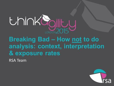 Breaking Bad – How not to do analysis: context, interpretation & exposure rates RSA Team.