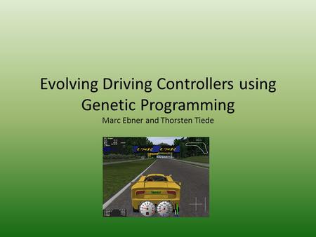 Evolving Driving Controllers using Genetic Programming Marc Ebner and Thorsten Tiede.