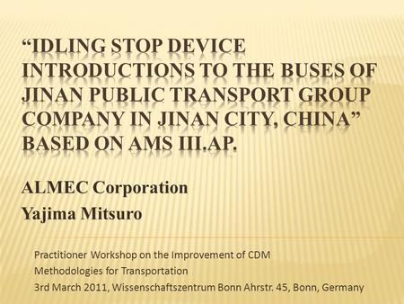 ALMEC Corporation Yajima Mitsuro Practitioner Workshop on the Improvement of CDM Methodologies for Transportation 3rd March 2011, Wissenschaftszentrum.