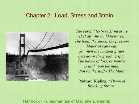 Hamrock Fundamentals of Machine Elements Chapter 2: Load, Stress and Strain The careful text-books measure (Let all who build beware!) The load, the shock,