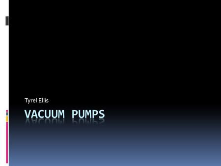 Tyrel Ellis. What is a Vacuum Pump?  A vacuum pump is a device that removes gas from a set volume.  It was invented by Otto von Guericke in 1650. 