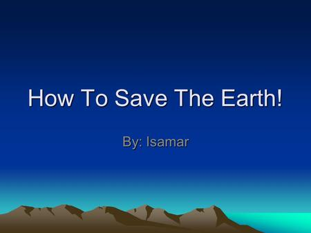 How To Save The Earth! By: Isamar.
