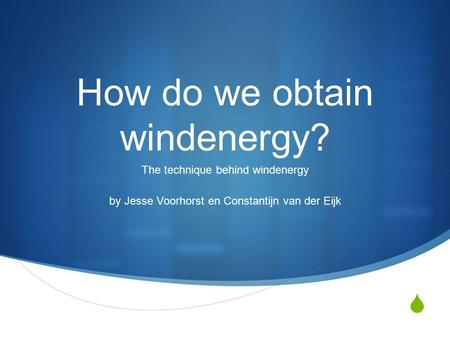  How do we obtain windenergy? The technique behind windenergy by Jesse Voorhorst en Constantijn van der Eijk.
