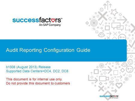 Audit Reporting Configuration Guide b1308 (August 2013) Release Supported Data Centers=DC4, DC2, DC8 This document is for internal use only. Do not provide.