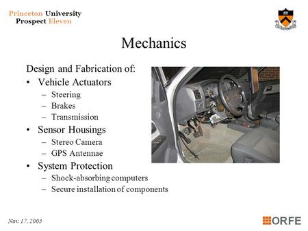 Princeton University Prospect Eleven Nov. 17, 2005 Mechanics Design and Fabrication of: Vehicle Actuators –Steering –Brakes –Transmission Sensor Housings.