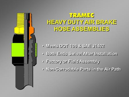 TRAMEC HEAVY DUTY AIR BRAKE HOSE ASSEMBLIES TRAMEC HEAVY DUTY AIR BRAKE HOSE ASSEMBLIES Meets DOT 106 & SAE J1402 Both Ends Swivel After Installation Factory.