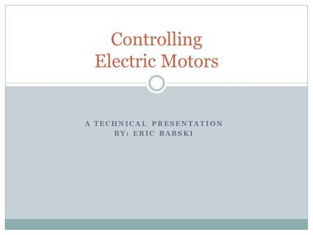 A TECHNICAL PRESENTATION BY: ERIC BABSKI Controlling Electric Motors.