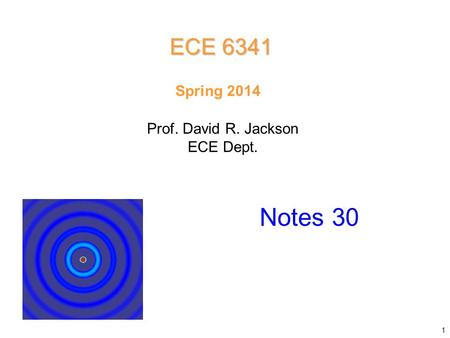 Prof. David R. Jackson ECE Dept. Spring 2014 Notes 30 ECE 6341 1.