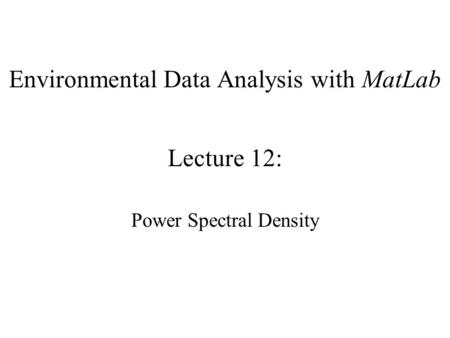 Environmental Data Analysis with MatLab Lecture 12: Power Spectral Density.