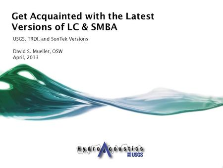 Get Acquainted with the Latest Versions of LC & SMBA USGS, TRDI, and SonTek Versions David S. Mueller, OSW April, 2013.
