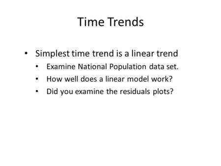 Time Trends Simplest time trend is a linear trend Examine National Population data set. How well does a linear model work? Did you examine the residuals.