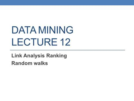 DATA MINING LECTURE 12 Link Analysis Ranking Random walks.