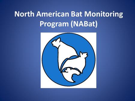 North American Bat Monitoring Program (NABat). Purpose Create a continental-wide program to monitor bats at local to range-wide scales Provide data to.