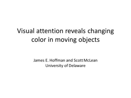 Visual attention reveals changing color in moving objects James E. Hoffman and Scott McLean University of Delaware.
