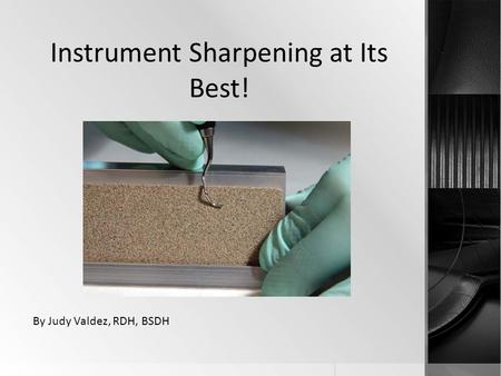 Instrument Sharpening at Its Best! By Judy Valdez, RDH, BSDH.