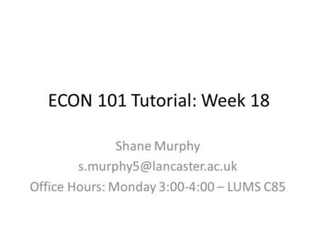 ECON 101 Tutorial: Week 18 Shane Murphy Office Hours: Monday 3:00-4:00 – LUMS C85.
