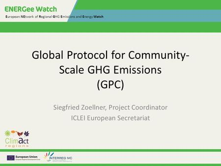European NEtwork of Regional GHG Emissions and Energy Watch Global Protocol for Community- Scale GHG Emissions (GPC) Siegfried Zoellner, Project Coordinator.