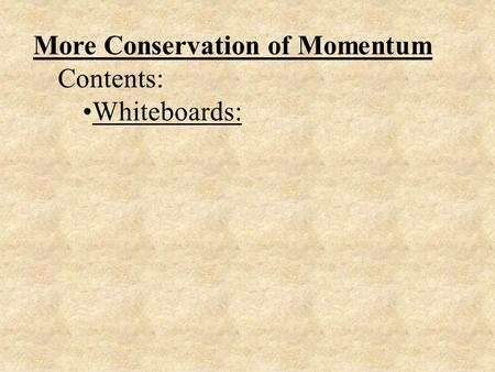More Conservation of Momentum Contents: Whiteboards: