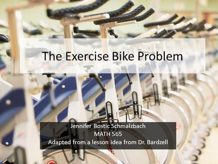 The Exercise Bike Problem Jennifer Bostic Schmalzbach MATH 565 Adapted from a lesson idea from Dr. Bardzell.