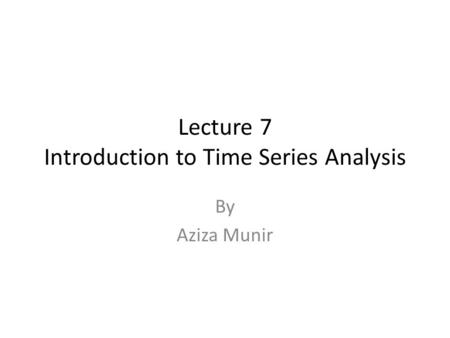 Lecture 7 Introduction to Time Series Analysis By Aziza Munir.
